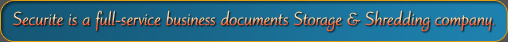 Securite is a full-service business documents Storage & Shredding company.